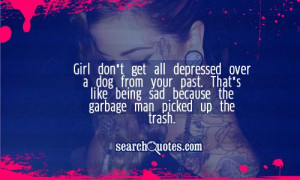 Girl don't get all depressed over a dog from your past. That's like ...