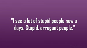 ... see a lot of stupid people now a days. Stupid, arrogant people