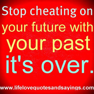 Stop cheating on your future with your past its,s over ,.. unknown