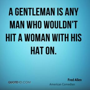 gentleman is any man who wouldn't hit a woman with his hat on.