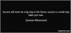 Success will never be a big step in the future, success is a small ...