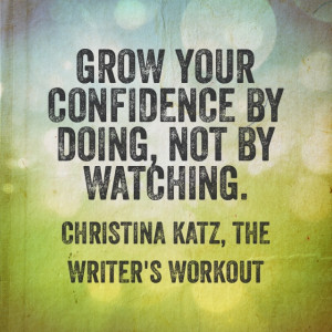 Grow your confidence by doing, not by watching. Christina Katz, The ...
