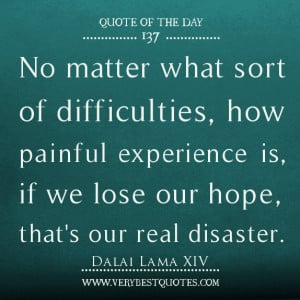 No matter what sort of difficulties, how painful experience is, if we ...
