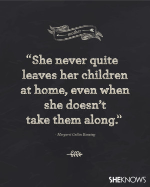 She never quite leaves her children at home, even when she doesn't ...