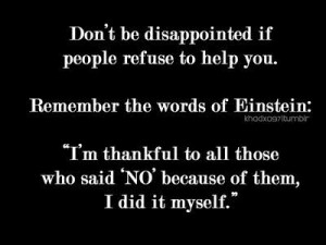 Don't be disappointed if people refuse to help you. Remember the ...