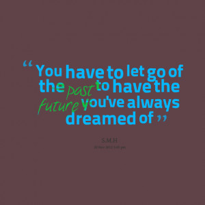 Quotes Picture: you have to let go of the past to have the future you ...