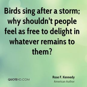 Birds sing after a storm; why shouldn't people feel as free to delight ...