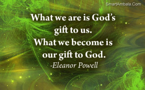 ... Is God's Gift to Us,What We Become Is Our Gift to God ~ God Quote