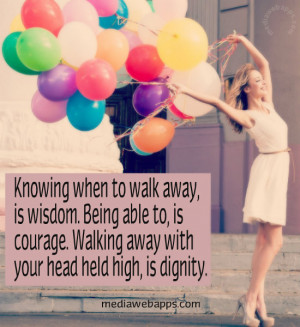 when to walk away, is wisdom. Being able to, is courage. Walking away ...