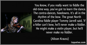 ... fiddle player Tommy Jarrell said, 'If a feller can't bow, he'll never
