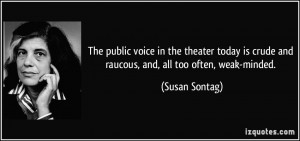 The public voice in the theater today is crude and raucous, and, all ...