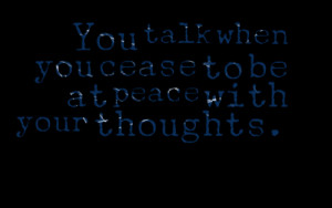 Quotes Picture: you talk when you cease to be at peace with your ...