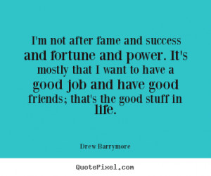 ... good job and have good friends; that's the good stuff in life. - Drew