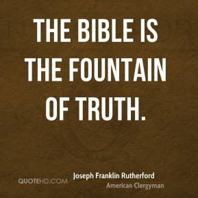 Joseph Franklin Rutherford - The Bible is the fountain of truth.