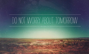 for tomorrow will worry about itself. Each day has enough trouble of ...