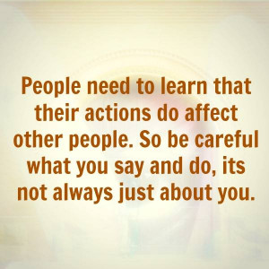 ... do affect other people. So be careful what you say and do, its not