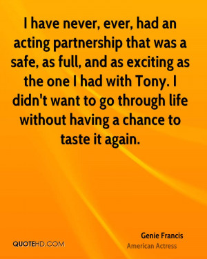 have never, ever, had an acting partnership that was a safe, as full ...