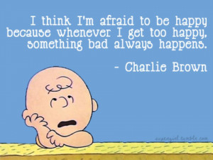 think i m afraid to be happy because whenever i get too happy ...