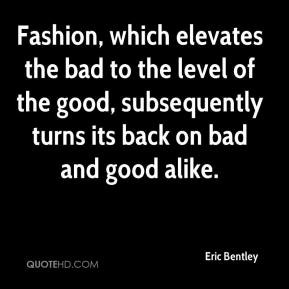 Eric Bentley - Fashion, which elevates the bad to the level of the ...