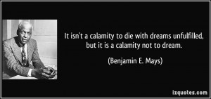 It isn't a calamity to die with dreams unfulfilled, but it is a ...
