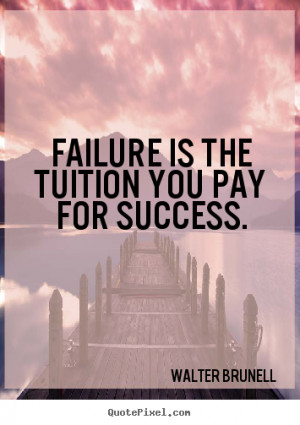 Failure is the tuition you pay for success. Walter Brunell greatest ...
