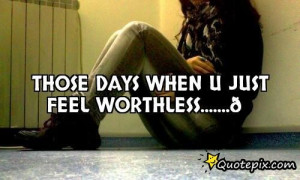 Feel Worthless Quotes U just feel worthless.