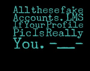 Quotes Picture: all these fake accounts lms if your profile pic is ...