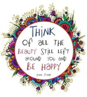 Think ao all the beauty still left around you and be happy life quote