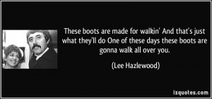... One of these days these boots are gonna walk all over you. - Lee