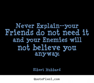 Friendship quotes - Never explain--your friends do not need it and..