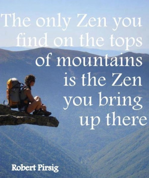 The only Zen you can find on the tops of mountains is the Zen you ...