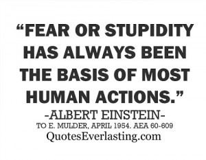 Fear or stupidity has always been the basis of most human actions ...