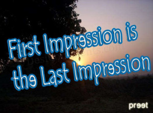 "People always say ""First impression is the last impression"" and ..."