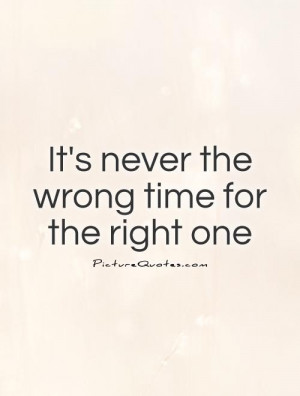 It's never the wrong time for the right one Picture Quote #1