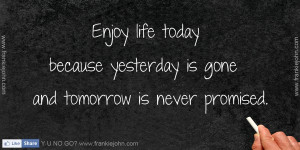 Enjoy life today because yesterday is gone and tomorrow is never ...