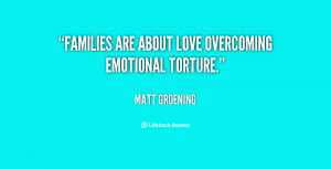 """Families are about love overcoming emotional torture."""""""