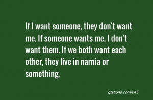 if i want someone they don t want me if someone wants me i don t want ...