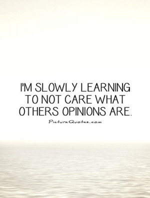 slowly learning to not care what others opinions are Picture Quote ...