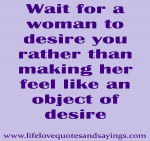 ... to desire you rather than make her feel like an object of desire