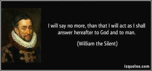will say no more, than that I will act as I shall answer hereafter ...