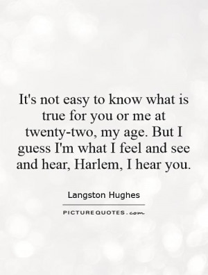 It's not easy to know what is true for you or me at twenty-two, my age ...