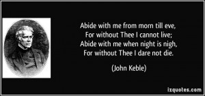 Abide with me from morn till eve, For without Thee I cannot live ...