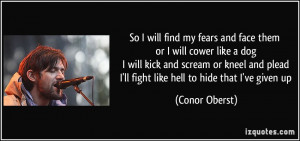 So I will find my fears and face them or I will cower like a dog I ...