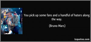 ... pick up some fans and a handful of haters along the way. - Bruno Mars