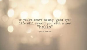 """if you're brave to say """"good bye"""" life will reward you with a ..."""