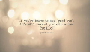 "if you're brave to say ""good bye"" life will reward you with a ..."