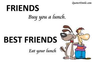 ... friend to say: Friends buy you a lunch but best friends eat your lunch