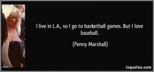 live in L.A., so I go to basketball games. But I love baseball ...