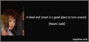 dead end street is a good place to turn around. - Naomi Judd