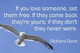 If you love someone, set them free. If they come back they're yours ...